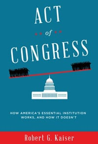'Act of Congress: How America's Essential Institution Works, and How It Doesn't' by Robert G. Kaiser